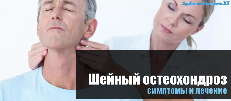 Остеохондроз шейного отдела позвоночника, симптомы и лечение у женщин и мужчин, лекарства, препараты и упражнения